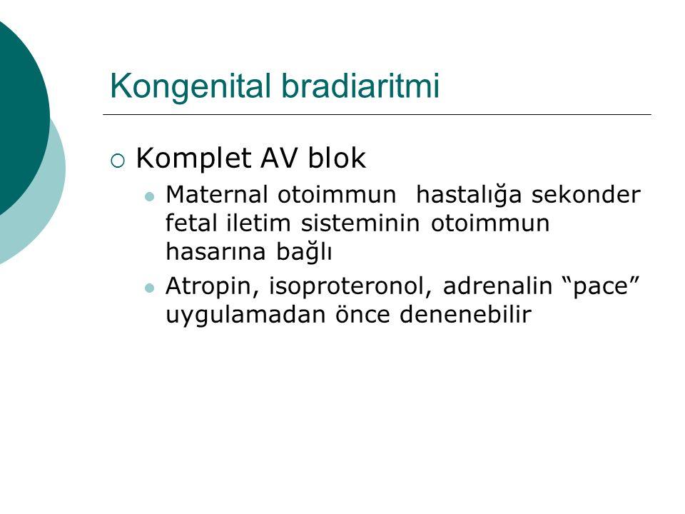 Kongenital bradiaritmi  Komplet AV blok Maternal otoimmun hastalığa sekonder fetal iletim sisteminin otoimmun hasarına bağlı Atropin, isoproteronol, adrenalin pace uygulamadan önce denenebilir