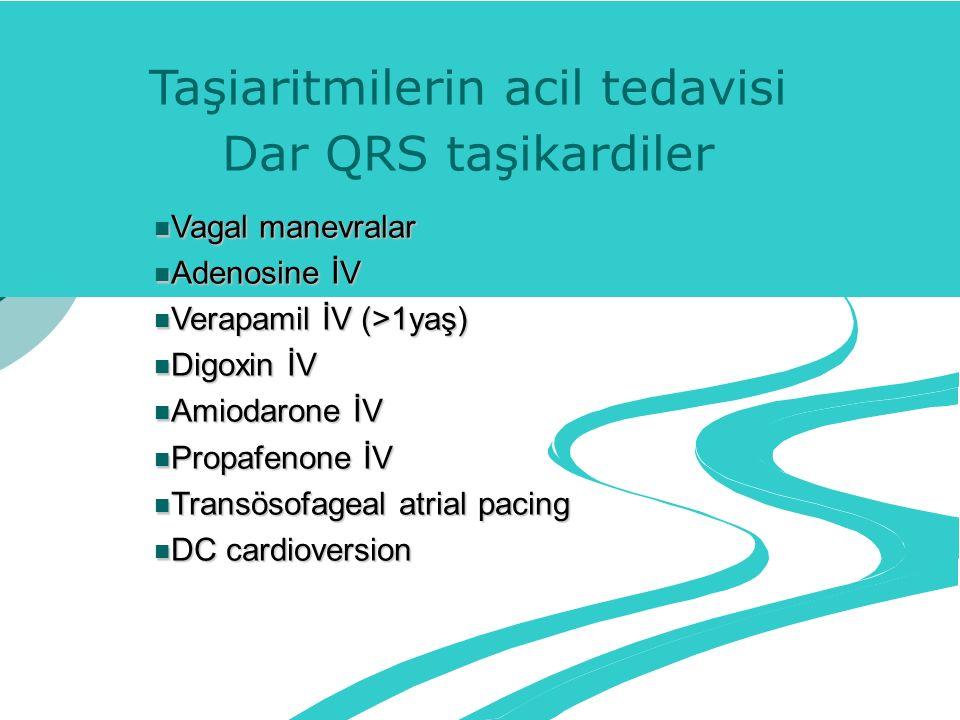 Taşiaritmilerin acil tedavisi Dar QRS taşikardiler Vagal manevralar Vagal manevralar Adenosine İV Adenosine İV Verapamil İV (>1yaş) Verapamil İV (>1yaş) Digoxin İV Digoxin İV Amiodarone İV Amiodarone İV Propafenone İV Propafenone İV Transösofageal atrial pacing Transösofageal atrial pacing DC cardioversion DC cardioversion