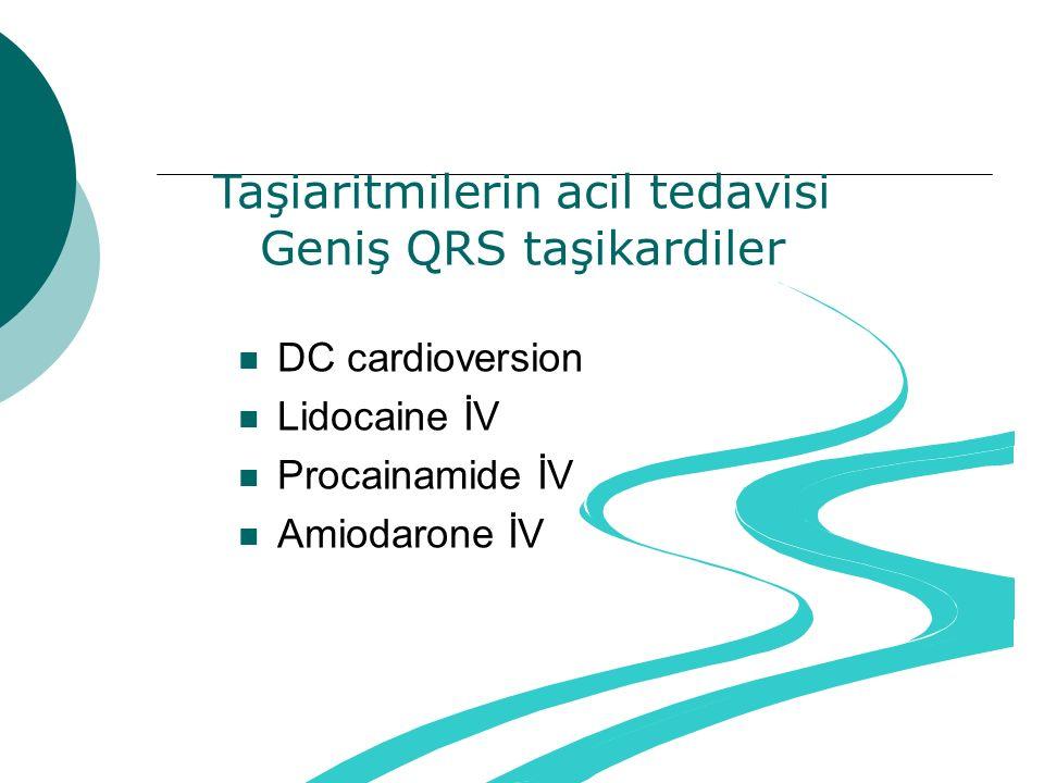 Taşiaritmilerin acil tedavisi Geniş QRS taşikardiler DC cardioversion Lidocaine İV Procainamide İV Amiodarone İV