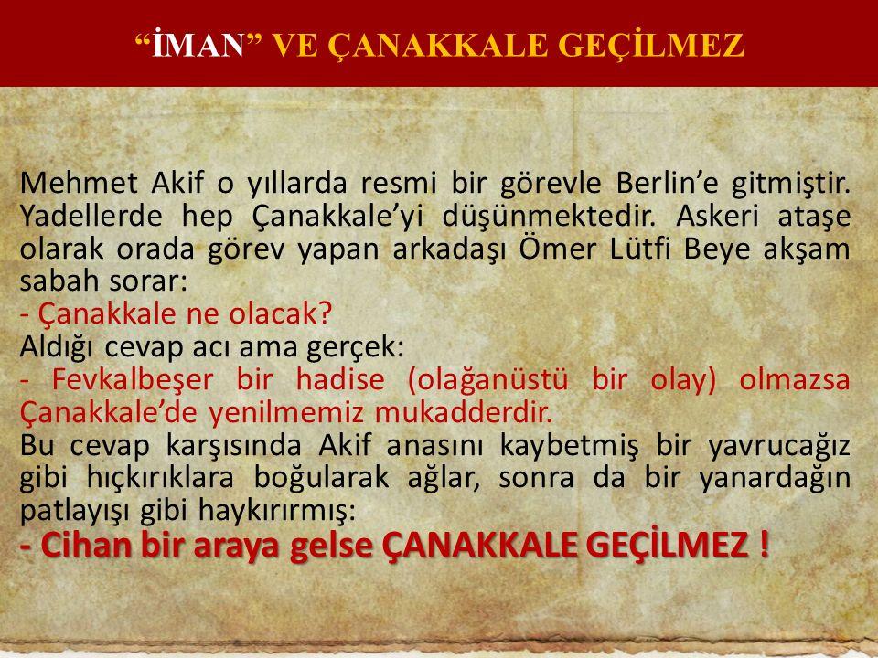 Mehmet Akif o yıllarda resmi bir görevle Berlin'e gitmiştir. Yadellerde hep Çanakkale'yi düşünmektedir. Askeri ataşe olarak orada görev yapan arkadaşı