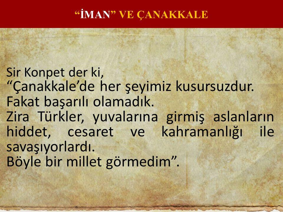 """Sir Konpet der ki, """"Çanakkale'de her şeyimiz kusursuzdur. Fakat başarılı olamadık. Zira Türkler, yuvalarına girmiş aslanların hiddet, cesaret ve kahra"""