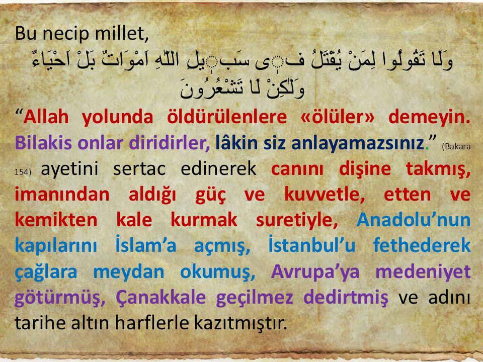 "Bu necip millet, وَلَا تَقُولُوا لِمَنْ يُقْتَلُ فى سَبيلِ اللّٰهِ اَمْوَاتٌ بَلْ اَحْيَاءٌ وَلٰكِنْ لَا تَشْعُرُونَ ""Allah yolunda öldürülenlere «ölü"