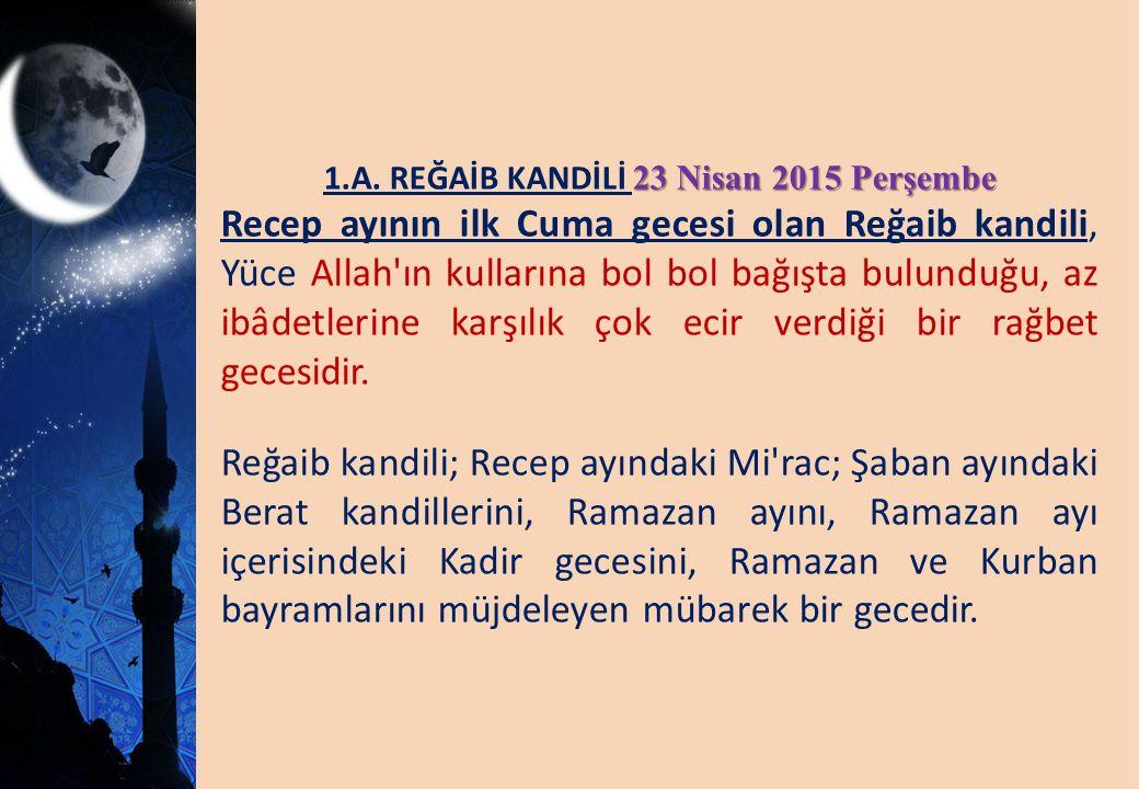 23 Nisan 2015 Perşembe 1.A. REĞAİB KANDİLİ 23 Nisan 2015 Perşembe Recep ayının ilk Cuma gecesi olan Reğaib kandili, Yüce Allah'ın kullarına bol bol ba