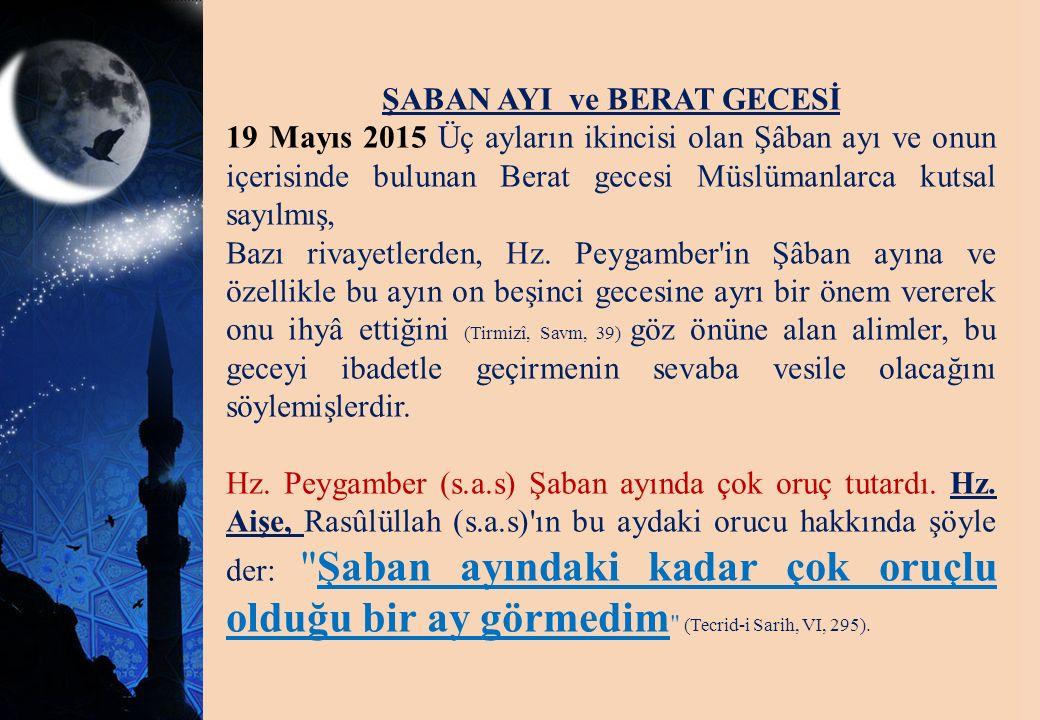 ŞABAN AYI ve BERAT GECESİ 19 Mayıs 2015 Üç ayların ikincisi olan Şâban ayı ve onun içerisinde bulunan Berat gecesi Müslümanlarca kutsal sayılmış, Bazı
