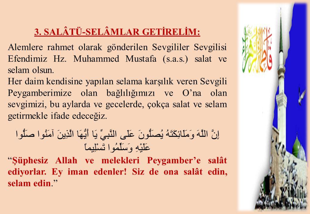 3. SALÂTÜ-SELÂMLAR GETİRELİM: Alemlere rahmet olarak gönderilen Sevgililer Sevgilisi Efendimiz Hz. Muhammed Mustafa (s.a.s.) salat ve selam olsun. Her