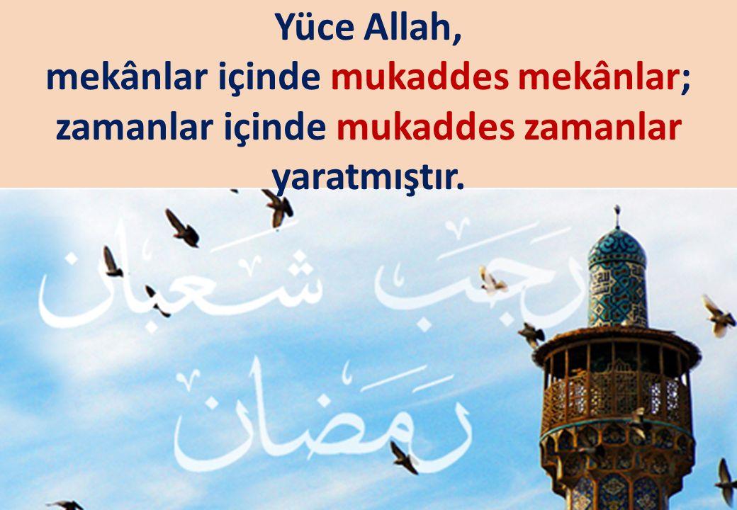 Yüce Allah, mekânlar içinde mukaddes mekânlar; zamanlar içinde mukaddes zamanlar yaratmıştır.