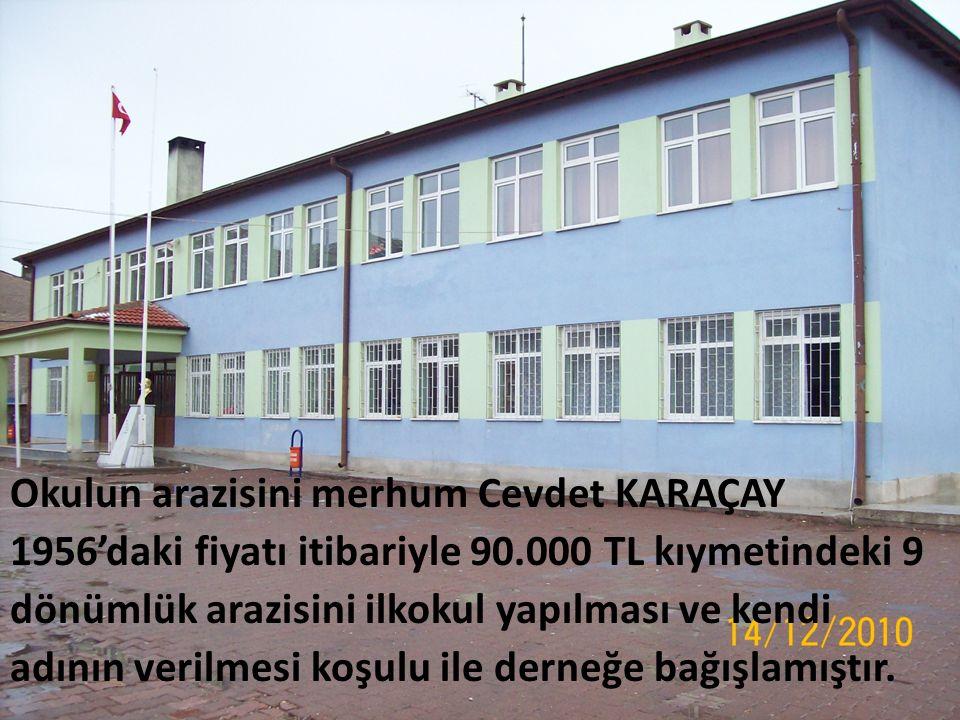 Okulun arazisini merhum Cevdet KARAÇAY 1956'daki fiyatı itibariyle 90.000 TL kıymetindeki 9 dönümlük arazisini ilkokul yapılması ve kendi adının verilmesi koşulu ile derneğe bağışlamıştır.