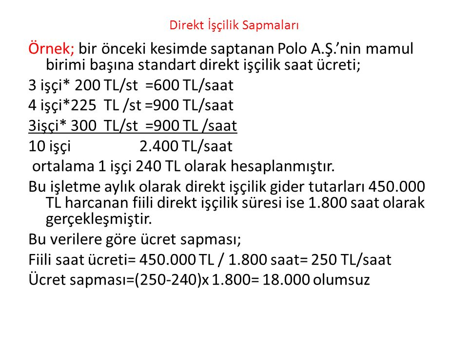 Direkt İşçilik Sapmaları Örnek; bir önceki kesimde saptanan Polo A.Ş.'nin mamul birimi başına standart direkt işçilik saat ücreti; 3 işçi* 200 TL/st =600 TL/saat 4 işçi*225 TL /st =900 TL/saat 3işçi* 300 TL/st =900 TL /saat 10 işçi 2.400 TL/saat ortalama 1 işçi 240 TL olarak hesaplanmıştır.