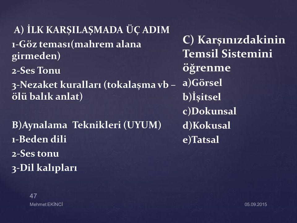 A) İLK KARŞILAŞMADA ÜÇ ADIM A) İLK KARŞILAŞMADA ÜÇ ADIM 1-Göz teması(mahrem alana girmeden) 2-Ses Tonu 3-Nezaket kuralları (tokalaşma vb – ölü balık anlat) B)Aynalama Teknikleri (UYUM) 1-Beden dili 2-Ses tonu 3-Dil kalıpları C) Karşınızdakinin Temsil Sistemini öğrenme a)Görsel b)İşitsel c)Dokunsal d)Kokusal e)Tatsal 47 Mehmet EKİNCİ05.09.2015
