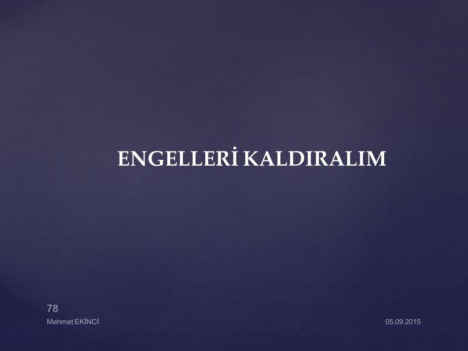 ENGELLERİ KALDIRALIM 05.09.2015 78 Mehmet EKİNCİ