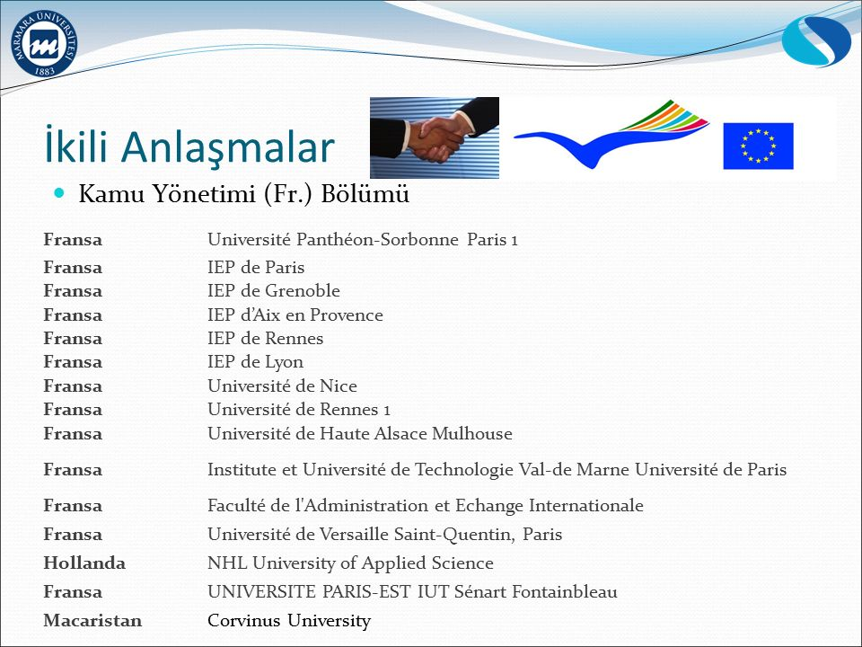 İkili Anlaşmalar Kamu Yönetimi (Fr.) Bölümü FransaUniversité Panthéon-Sorbonne Paris 1 FransaIEP de Paris FransaIEP de Grenoble FransaIEP d'Aix en Provence FransaIEP de Rennes FransaIEP de Lyon FransaUniversité de Nice FransaUniversité de Rennes 1 FransaUniversité de Haute Alsace Mulhouse FransaInstitute et Université de Technologie Val-de Marne Université de Paris FransaFaculté de l Administration et Echange Internationale FransaUniversité de Versaille Saint-Quentin, Paris HollandaNHL University of Applied Science FransaUNIVERSITE PARIS-EST IUT Sénart Fontainbleau Macaristan Corvinus University