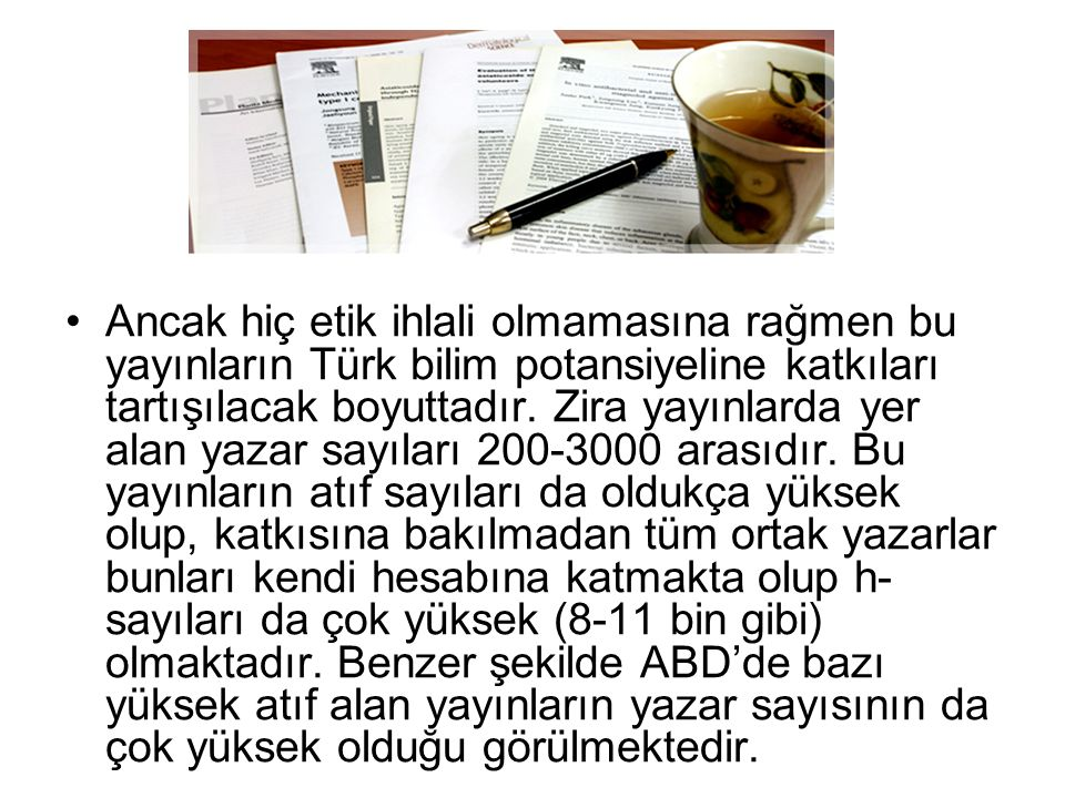 Ancak hiç etik ihlali olmamasına rağmen bu yayınların Türk bilim potansiyeline katkıları tartışılacak boyuttadır. Zira yayınlarda yer alan yazar sayıl