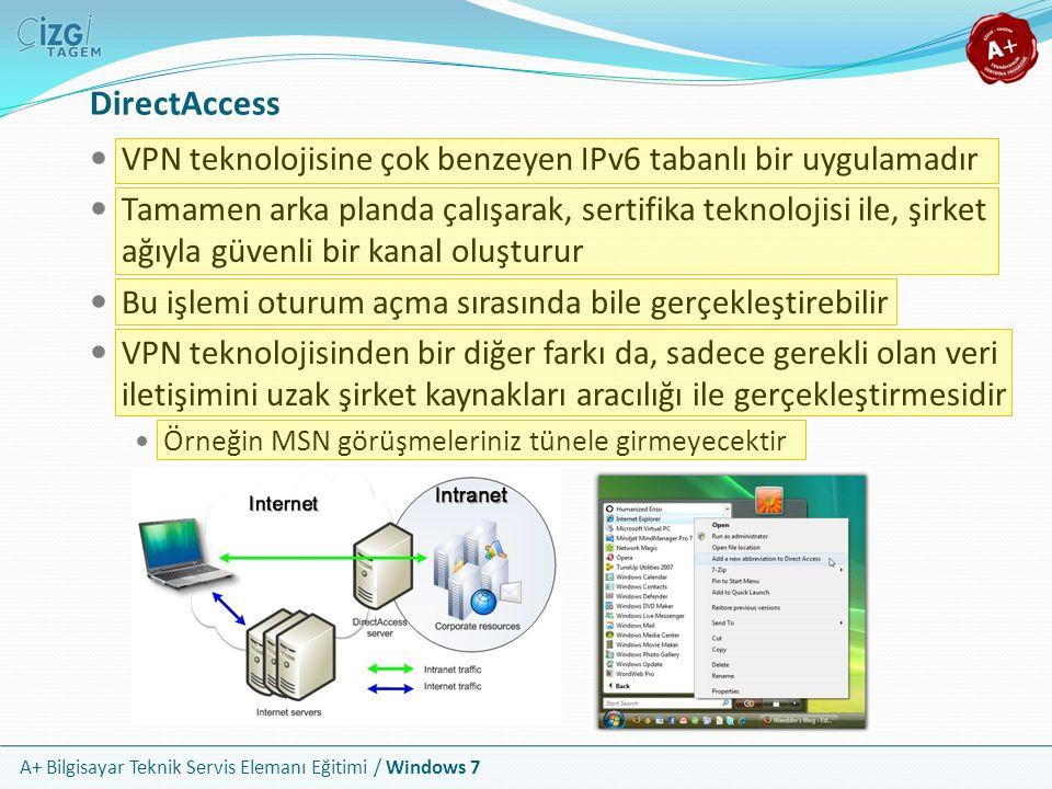 A+ Bilgisayar Teknik Servis Elemanı Eğitimi / Windows 7 DirectAccess VPN teknolojisine çok benzeyen IPv6 tabanlı bir uygulamadır Tamamen arka planda ç