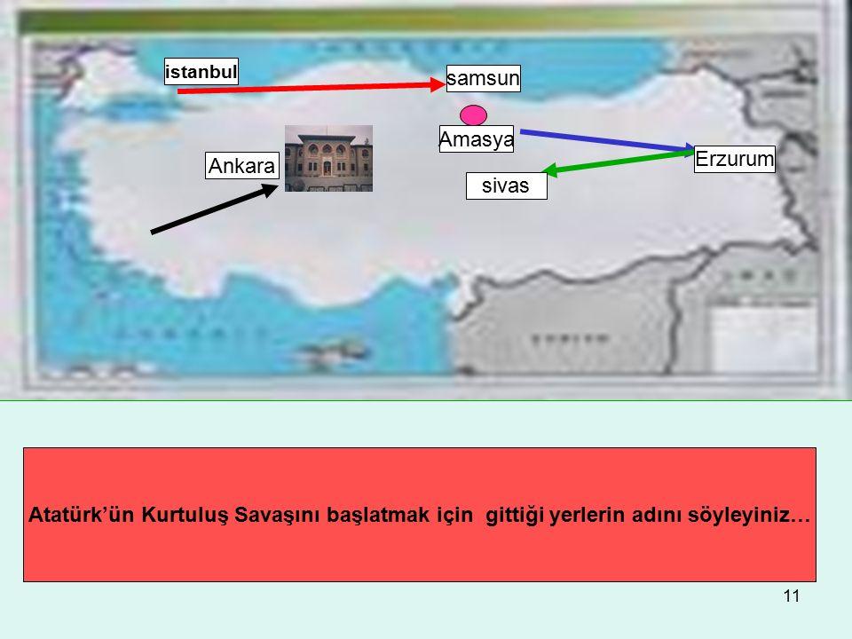 11 Atatürk'ün Kurtuluş Savaşını başlatmak için gittiği yerlerin adını söyleyiniz… istanbul samsun Amasya Erzurum sivas Ankara