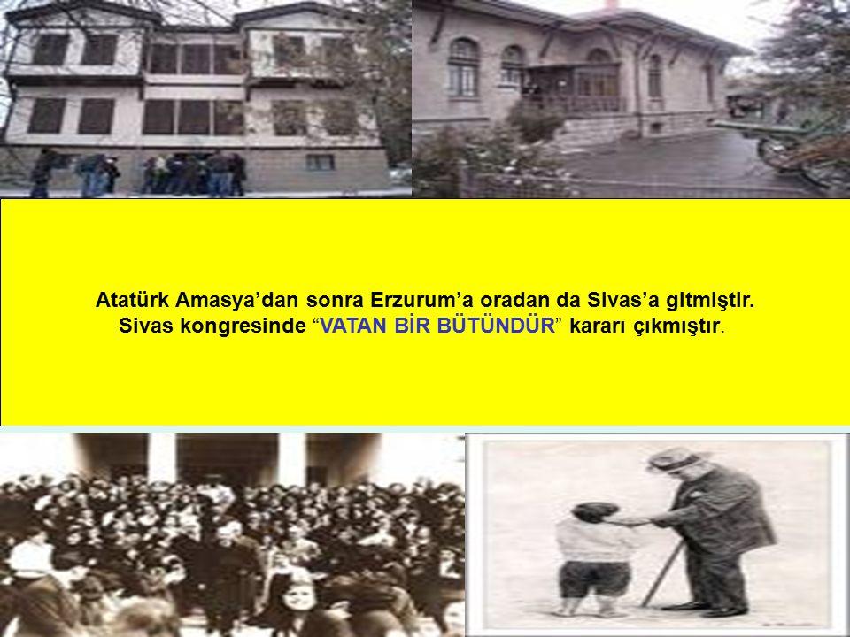"""Ayten IŞILDAĞ4 Atatürk Amasya'dan sonra Erzurum'a oradan da Sivas'a gitmiştir. Sivas kongresinde """"VATAN BİR BÜTÜNDÜR"""" kararı çıkmıştır."""