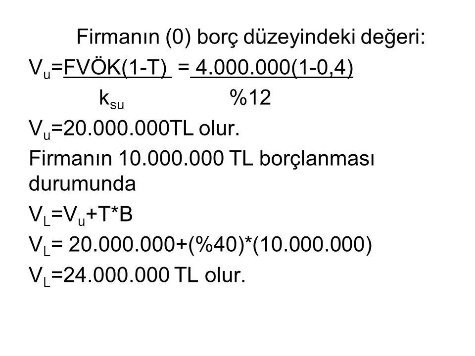 Firmanın (0) borç düzeyindeki değeri: V u =FVÖK(1-T) = 4.000.000(1-0,4) k su %12 V u =20.000.000TL olur.