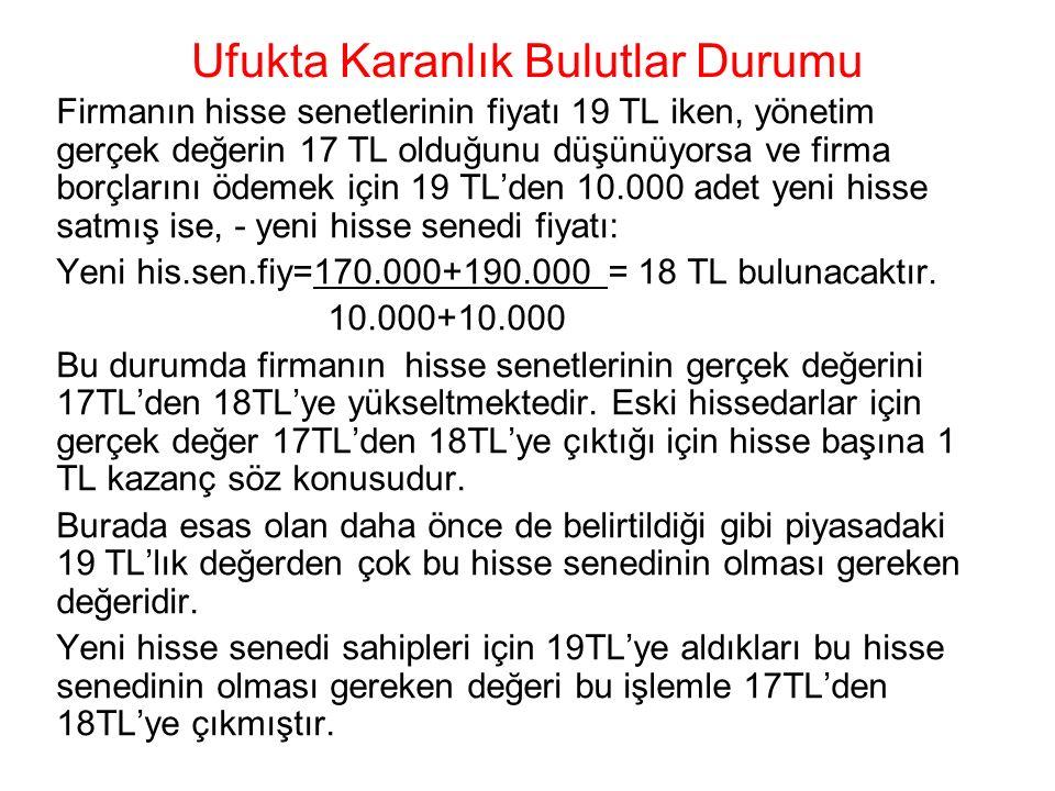 Ufukta Karanlık Bulutlar Durumu Firmanın hisse senetlerinin fiyatı 19 TL iken, yönetim gerçek değerin 17 TL olduğunu düşünüyorsa ve firma borçlarını ödemek için 19 TL'den 10.000 adet yeni hisse satmış ise, - yeni hisse senedi fiyatı: Yeni his.sen.fiy=170.000+190.000 = 18 TL bulunacaktır.