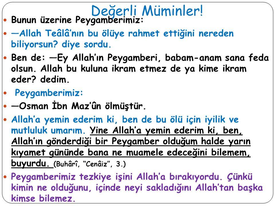 Değerli Müminler! Bunun üzerine Peygamberimiz: —Allah Teâlâ'nın bu ölüye rahmet ettiğini nereden biliyorsun? diye sordu. Ben de: —Ey Allah'ın Peygambe