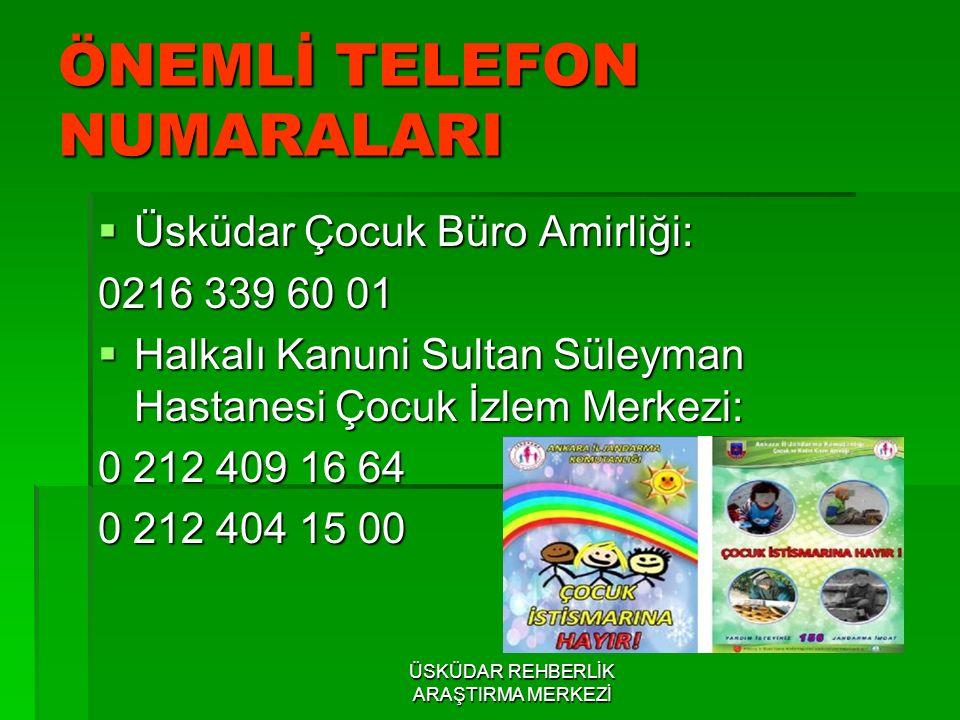 ÖNEMLİ TELEFON NUMARALARI  Üsküdar Çocuk Büro Amirliği: 0216 339 60 01  Halkalı Kanuni Sultan Süleyman Hastanesi Çocuk İzlem Merkezi: 0 212 409 16 6