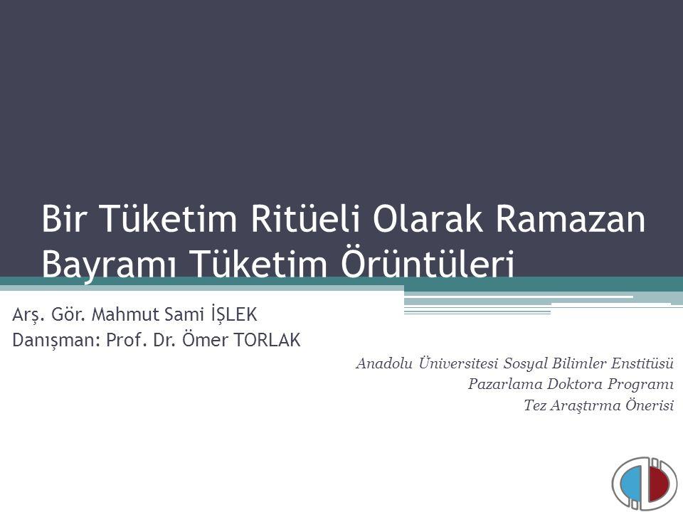 Bir Tüketim Ritüeli Olarak Ramazan Bayramı Tüketim Örüntüleri Arş. Gör. Mahmut Sami İŞLEK Danışman: Prof. Dr. Ömer TORLAK Anadolu Üniversitesi Sosyal