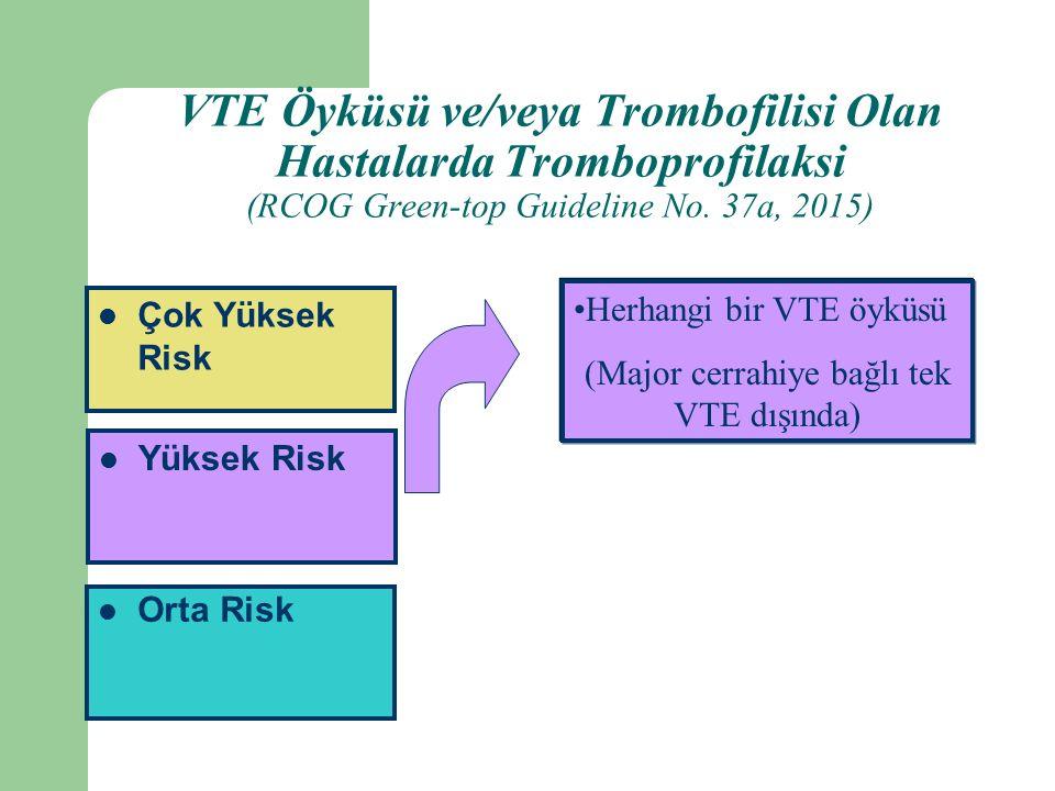 Orta Risk Yüksek Risk Çok Yüksek Risk Herhangi bir VTE öyküsü (Major cerrahiye bağlı tek VTE dışında) VTE Öyküsü ve/veya Trombofilisi Olan Hastalarda Tromboprofilaksi (RCOG Green-top Guideline No.