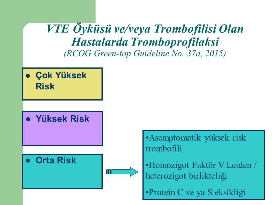 Orta Risk Yüksek Risk Çok Yüksek Risk Asemptomatik yüksek risk trombofili Homozigot Faktör V Leiden / heterozigot birlikteliği Protein C ve ya S eksikliği VTE Öyküsü ve/veya Trombofilisi Olan Hastalarda Tromboprofilaksi (RCOG Green-top Guideline No.