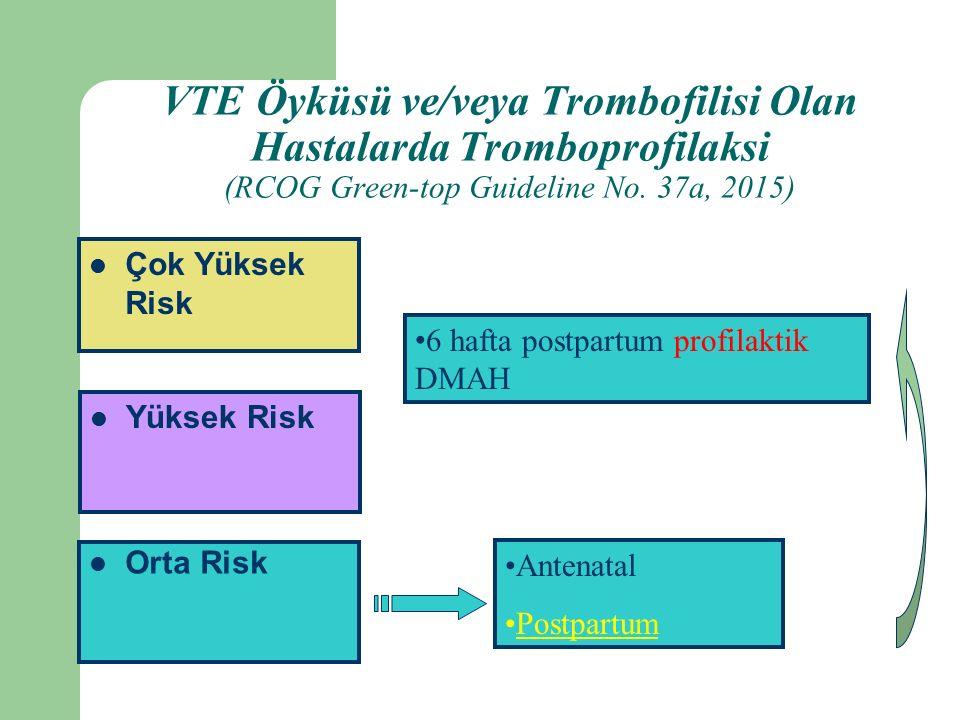 Orta Risk Yüksek Risk Çok Yüksek Risk Antenatal Postpartum 6 hafta postpartum profilaktik DMAH VTE Öyküsü ve/veya Trombofilisi Olan Hastalarda Tromboprofilaksi (RCOG Green-top Guideline No.