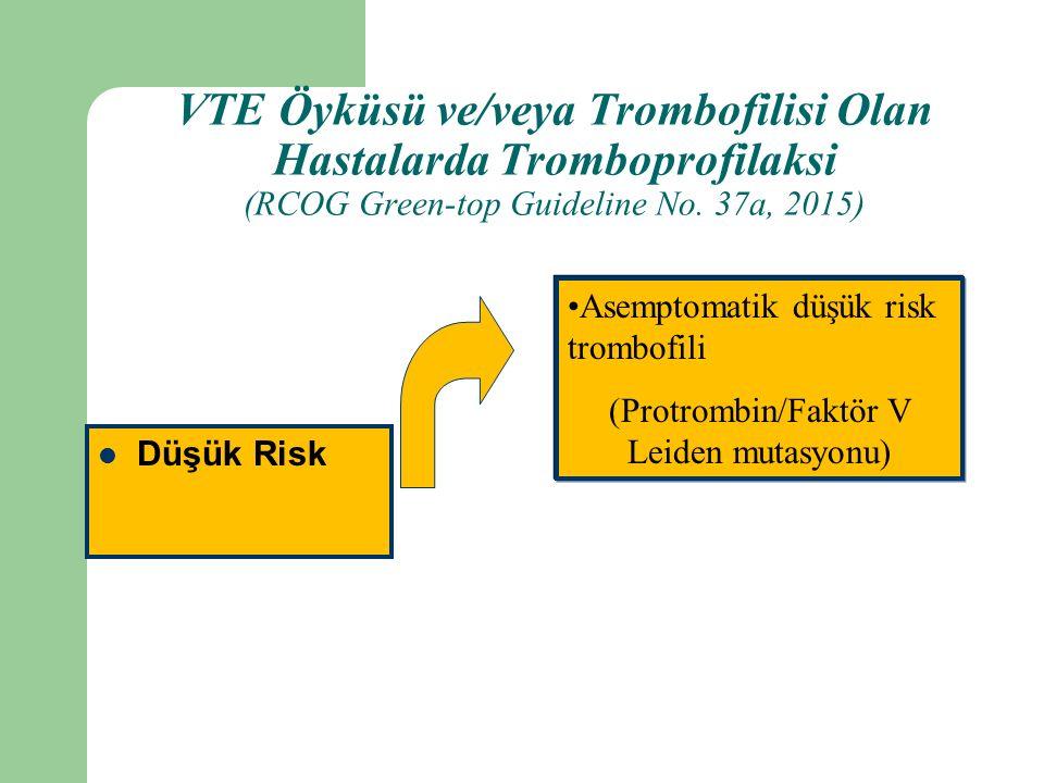 Düşük Risk Asemptomatik düşük risk trombofili (Protrombin/Faktör V Leiden mutasyonu) VTE Öyküsü ve/veya Trombofilisi Olan Hastalarda Tromboprofilaksi (RCOG Green-top Guideline No.