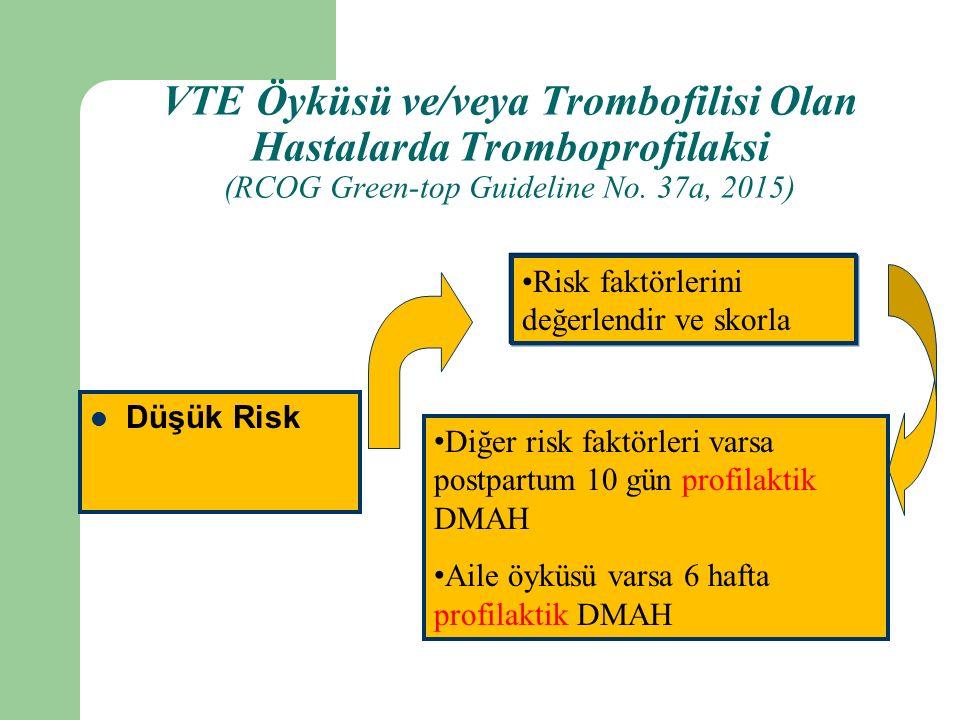 Düşük Risk Risk faktörlerini değerlendir ve skorla Diğer risk faktörleri varsa postpartum 10 gün profilaktik DMAH Aile öyküsü varsa 6 hafta profilaktik DMAH VTE Öyküsü ve/veya Trombofilisi Olan Hastalarda Tromboprofilaksi (RCOG Green-top Guideline No.