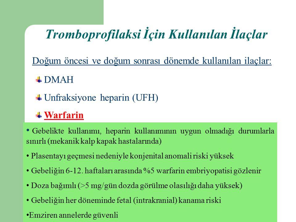 Tromboprofilaksi İçin Kullanılan İlaçlar Doğum öncesi ve doğum sonrası dönemde kullanılan ilaçlar: DMAH Unfraksiyone heparin (UFH) Warfarin Gebelikte kullanımı, heparin kullanımının uygun olmadığı durumlarla sınırlı (mekanik kalp kapak hastalarında) Plasentayı geçmesi nedeniyle konjenital anomali riski yüksek Gebeliğin 6-12.