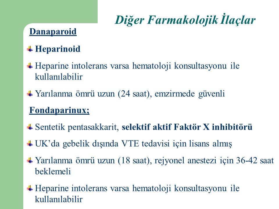Heparinoid Heparine intolerans varsa hematoloji konsultasyonu ile kullanılabilir Yarılanma ömrü uzun (24 saat), emzirmede güvenli Fondaparinux; Sentetik pentasakkarit, selektif aktif Faktör X inhibitörü UK'da gebelik dışında VTE tedavisi için lisans almış Yarılanma ömrü uzun (18 saat), rejyonel anestezi için 36-42 saat beklemeli Heparine intolerans varsa hematoloji konsultasyonu ile kullanılabilir Danaparoid Diğer Farmakolojik İlaçlar