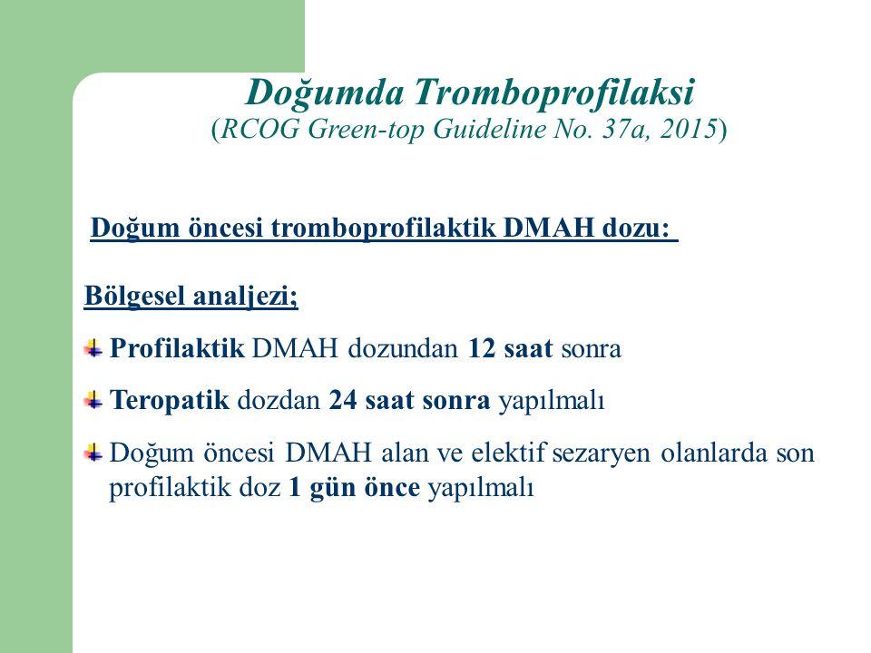 Bölgesel analjezi; Profilaktik DMAH dozundan 12 saat sonra Teropatik dozdan 24 saat sonra yapılmalı Doğum öncesi DMAH alan ve elektif sezaryen olanlarda son profilaktik doz 1 gün önce yapılmalı Doğum öncesi tromboprofilaktik DMAH dozu: Doğumda Tromboprofilaksi (RCOG Green-top Guideline No.