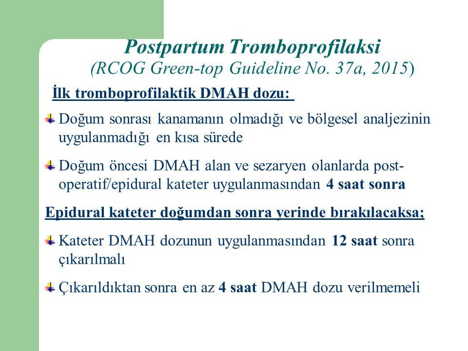 Doğum sonrası kanamanın olmadığı ve bölgesel analjezinin uygulanmadığı en kısa sürede Doğum öncesi DMAH alan ve sezaryen olanlarda post- operatif/epidural kateter uygulanmasından 4 saat sonra Epidural kateter doğumdan sonra yerinde bırakılacaksa; Kateter DMAH dozunun uygulanmasından 12 saat sonra çıkarılmalı Çıkarıldıktan sonra en az 4 saat DMAH dozu verilmemeli İlk tromboprofilaktik DMAH dozu: Postpartum Tromboprofilaksi (RCOG Green-top Guideline No.