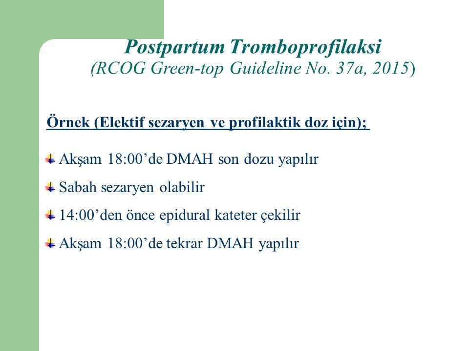 Akşam 18:00'de DMAH son dozu yapılır Sabah sezaryen olabilir 14:00'den önce epidural kateter çekilir Akşam 18:00'de tekrar DMAH yapılır Örnek (Elektif sezaryen ve profilaktik doz için); Postpartum Tromboprofilaksi (RCOG Green-top Guideline No.