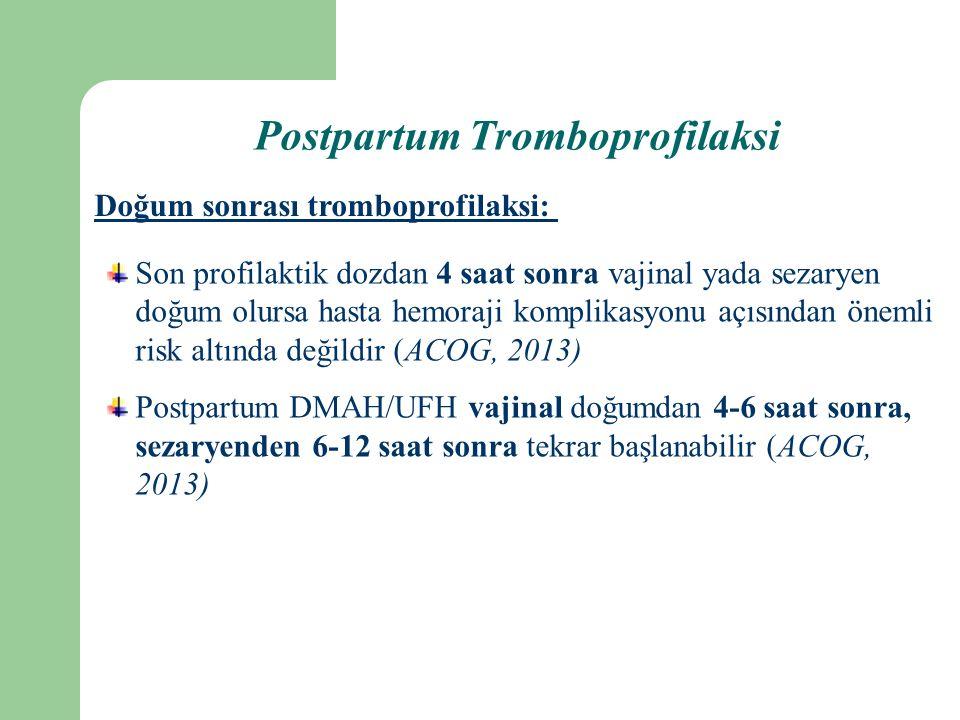 Son profilaktik dozdan 4 saat sonra vajinal yada sezaryen doğum olursa hasta hemoraji komplikasyonu açısından önemli risk altında değildir (ACOG, 2013) Postpartum DMAH/UFH vajinal doğumdan 4-6 saat sonra, sezaryenden 6-12 saat sonra tekrar başlanabilir (ACOG, 2013) Doğum sonrası tromboprofilaksi: Postpartum Tromboprofilaksi