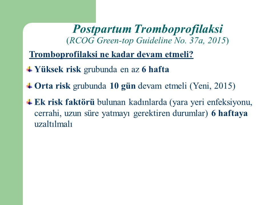 Yüksek risk grubunda en az 6 hafta Orta risk grubunda 10 gün devam etmeli (Yeni, 2015) Ek risk faktörü bulunan kadınlarda (yara yeri enfeksiyonu, cerrahi, uzun süre yatmayı gerektiren durumlar) 6 haftaya uzaltılmalı Tromboprofilaksi ne kadar devam etmeli.