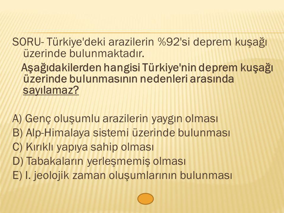 SORU- Türkiye'deki arazilerin %92'si deprem kuşağı üzerinde bulunmaktadır. Aşağıdakilerden hangisi Türkiye'nin deprem kuşağı üzerinde bulunmasının ned