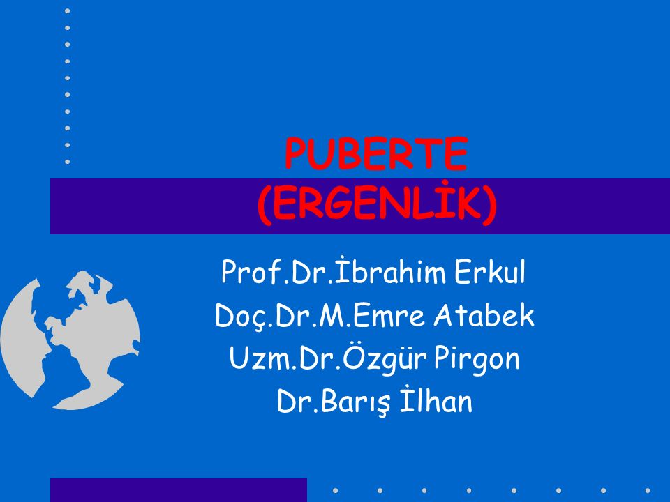 PUBERTE (ERGENLİK) Prof.Dr.İbrahim Erkul Doç.Dr.M.Emre Atabek Uzm.Dr.Özgür Pirgon Dr.Barış İlhan