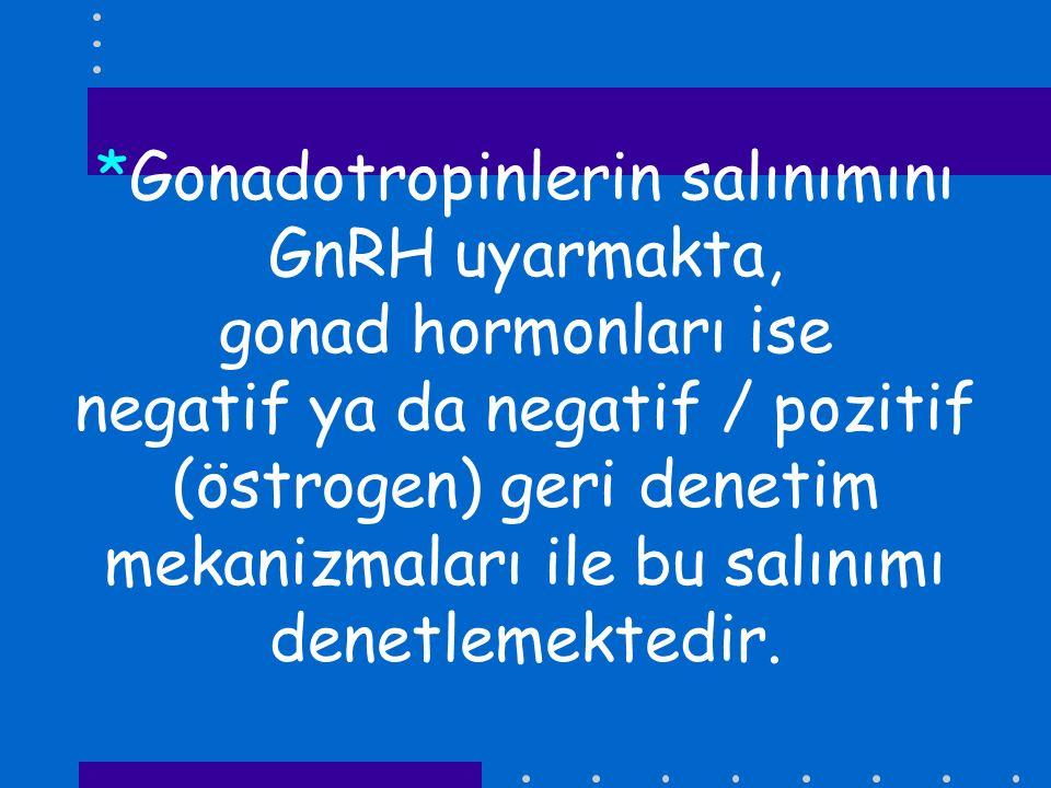 *Gonadotropinlerin salınımını GnRH uyarmakta, gonad hormonları ise negatif ya da negatif / pozitif (östrogen) geri denetim mekanizmaları ile bu salını