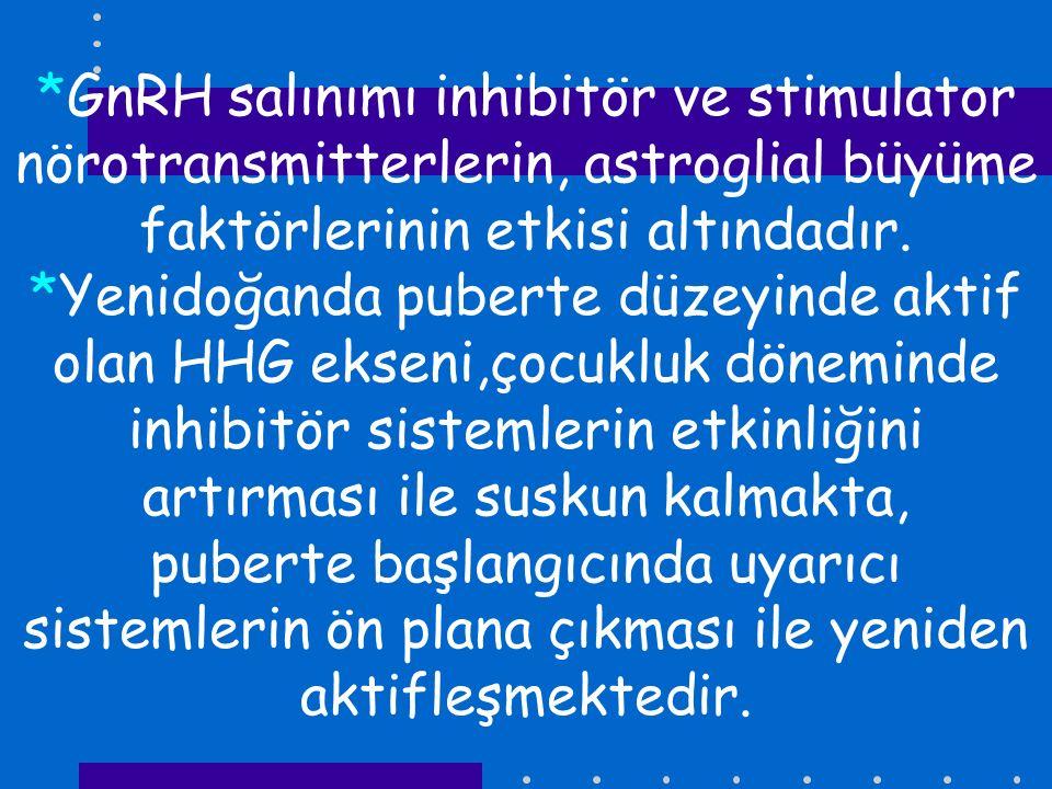 *GnRH salınımı inhibitör ve stimulator nörotransmitterlerin, astroglial büyüme faktörlerinin etkisi altındadır. *Yenidoğanda puberte düzeyinde aktif o