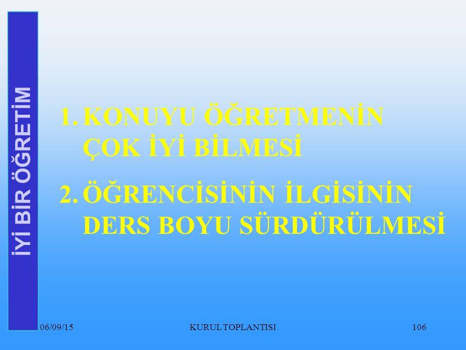 06/09/15KURUL TOPLANTISI106 İYİ BİR ÖĞRETİM 1.KONUYU ÖĞRETMENİN ÇOK İYİ BİLMESİ 2.ÖĞRENCİSİNİN İLGİSİNİN DERS BOYU SÜRDÜRÜLMESİ