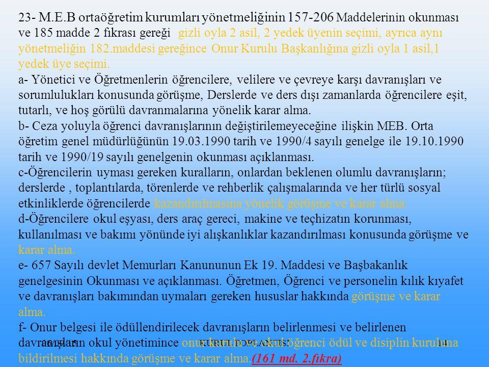 06/09/15KURUL TOPLANTISI14 23- M.E.B ortaöğretim kurumları yönetmeliğinin 157-206 Maddelerinin okunması ve 185 madde 2 fıkrası gereği gizli oyla 2 asil, 2 yedek üyenin seçimi, ayrıca aynı yönetmeliğin 182.maddesi gereğince Onur Kurulu Başkanlığına gizli oyla 1 asil,1 yedek üye seçimi.