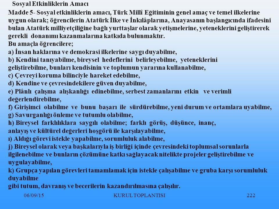 06/09/15KURUL TOPLANTISI222 Sosyal Etkinliklerin Amacı Madde 5- Sosyal etkinliklerin amacı, Türk Millî Eğitiminin genel amaç ve temel ilkelerine uygun olarak; öğrencilerin Atatürk İlke ve İnkılâplarına, Anayasanın başlangıcında ifadesini bulan Atatürk milliyetçiliğine bağlı yurttaşlar olarak yetişmelerine, yeteneklerini geliştirerek gerekli donanımı kazanmalarına katkıda bulunmaktır.