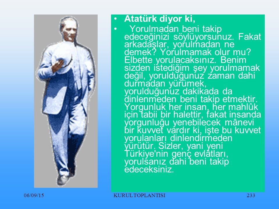 06/09/15KURUL TOPLANTISI233 Atatürk diyor ki, Yorulmadan beni takip edeceğinizi söylüyorsunuz.