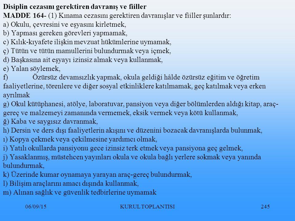 06/09/15KURUL TOPLANTISI245 Disiplin cezasını gerektiren davranış ve fiiller MADDE 164- (1) Kınama cezasını gerektiren davranışlar ve fiiller şunlardır: a) Okulu, çevresini ve eşyasını kirletmek, b) Yapması gereken görevleri yapmamak, c) Kılık-kıyafete ilişkin mevzuat hükümlerine uymamak, ç) Tütün ve tütün mamullerini bulundurmak veya içmek, d) Başkasına ait eşyayı izinsiz almak veya kullanmak, e) Yalan söylemek, f)Özürsüz devamsızlık yapmak, okula geldiği hâlde özürsüz eğitim ve öğretim faaliyetlerine, törenlere ve diğer sosyal etkinliklere katılmamak, geç katılmak veya erken ayrılmak g) Okul kütüphanesi, atölye, laboratuvar, pansiyon veya diğer bölümlerden aldığı kitap, araç- gereç ve malzemeyi zamanında vermemek, eksik vermek veya kötü kullanmak, ğ) Kaba ve saygısız davranmak, h) Dersin ve ders dışı faaliyetlerin akışını ve düzenini bozacak davranışlarda bulunmak, ı) Kopya çekmek veya çekilmesine yardımcı olmak, i) Yatılı okullarda pansiyonu gece izinsiz terk etmek veya pansiyona geç gelmek, j) Yasaklanmış, müstehcen yayınları okula ve okula bağlı yerlere sokmak veya yanında bulundurmak, k) Üzerinde kumar oynamaya yarayan araç-gereç bulundurmak, l) Bilişim araçlarını amacı dışında kullanmak, m) Alınan sağlık ve güvenlik tedbirlerine uymamak