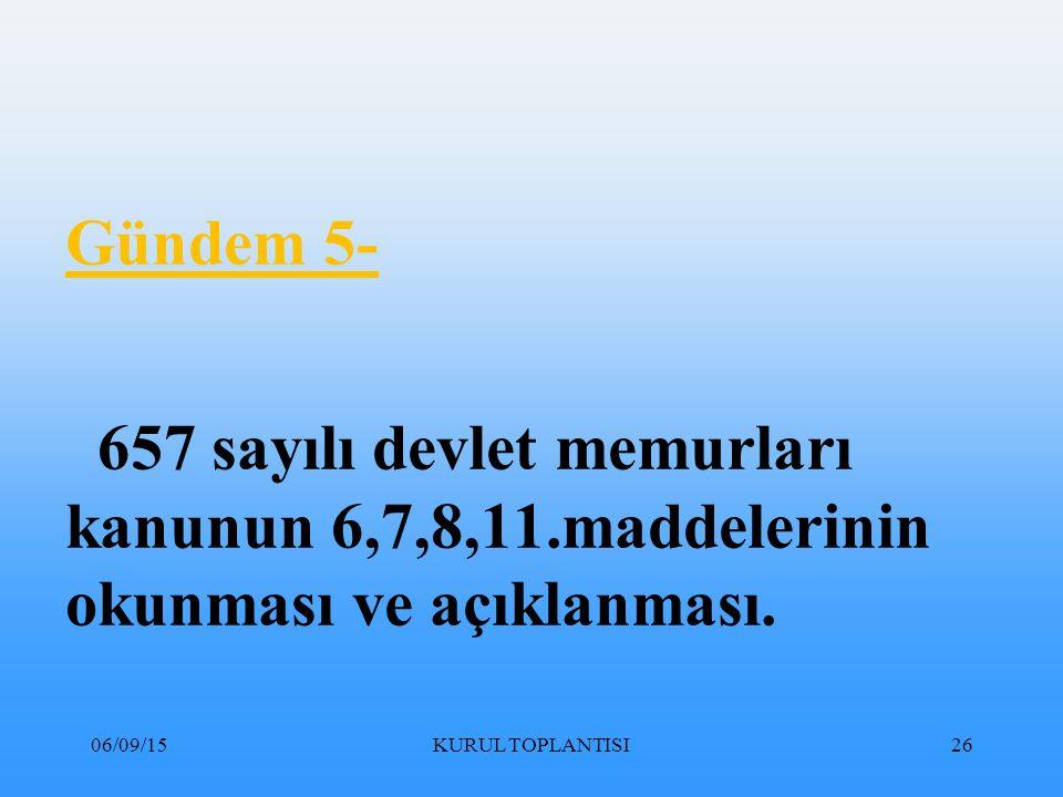 06/09/15KURUL TOPLANTISI26 Gündem 5- 657 sayılı devlet memurları kanunun 6,7,8,11.maddelerinin okunması ve açıklanması.