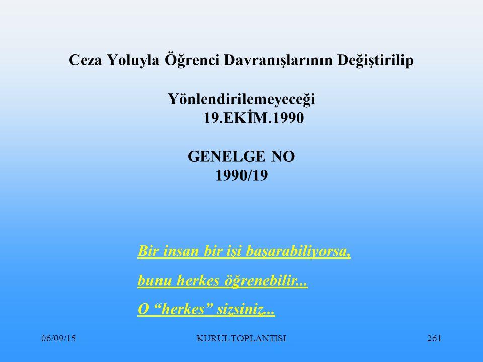 06/09/15KURUL TOPLANTISI261 Ceza Yoluyla Öğrenci Davranışlarının Değiştirilip Yönlendirilemeyeceği 19.EKİM.1990 GENELGE NO 1990/19 Bir insan bir işi başarabiliyorsa, bunu herkes öğrenebilir...