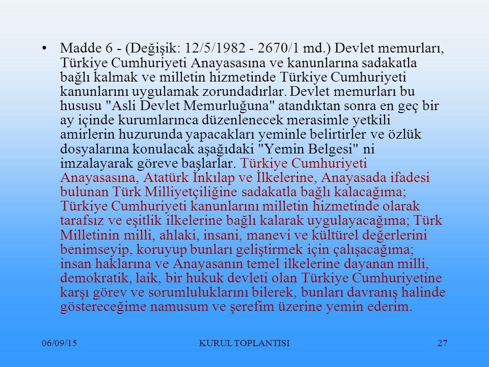 06/09/15KURUL TOPLANTISI27 Madde 6 - (Değişik: 12/5/1982 - 2670/1 md.) Devlet memurları, Türkiye Cumhuriyeti Anayasasına ve kanunlarına sadakatla bağlı kalmak ve milletin hizmetinde Türkiye Cumhuriyeti kanunlarını uygulamak zorundadırlar.