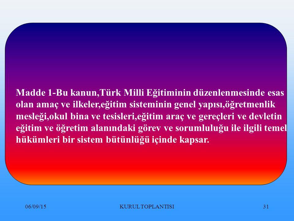 06/09/15KURUL TOPLANTISI31 Madde 1-Bu kanun,Türk Milli Eğitiminin düzenlenmesinde esas olan amaç ve ilkeler,eğitim sisteminin genel yapısı,öğretmenlik mesleği,okul bina ve tesisleri,eğitim araç ve gereçleri ve devletin eğitim ve öğretim alanındaki görev ve sorumluluğu ile ilgili temel hükümleri bir sistem bütünlüğü içinde kapsar.