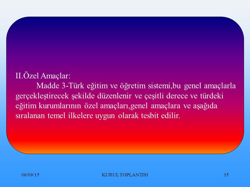 06/09/15KURUL TOPLANTISI35 II.Özel Amaçlar: Madde 3-Türk eğitim ve öğretim sistemi,bu genel amaçlarla gerçekleştirecek şekilde düzenlenir ve çeşitli derece ve türdeki eğitim kurumlarının özel amaçları,genel amaçlara ve aşağıda sıralanan temel ilkelere uygun olarak tesbit edilir.